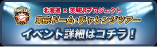 北海道×茨城県プロジェクト 東京ドームチャレンジツアー イベント詳細はコチラ!
